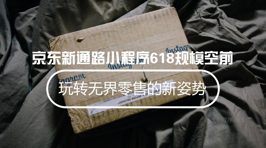 亚博-京东新通路小程序618规模空前 玩转无界零售的新姿势
