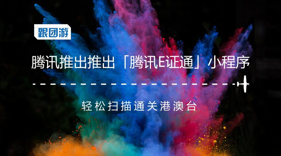 亚博-腾讯推出推出「腾讯E证通」小程序,轻松扫描通关港澳台