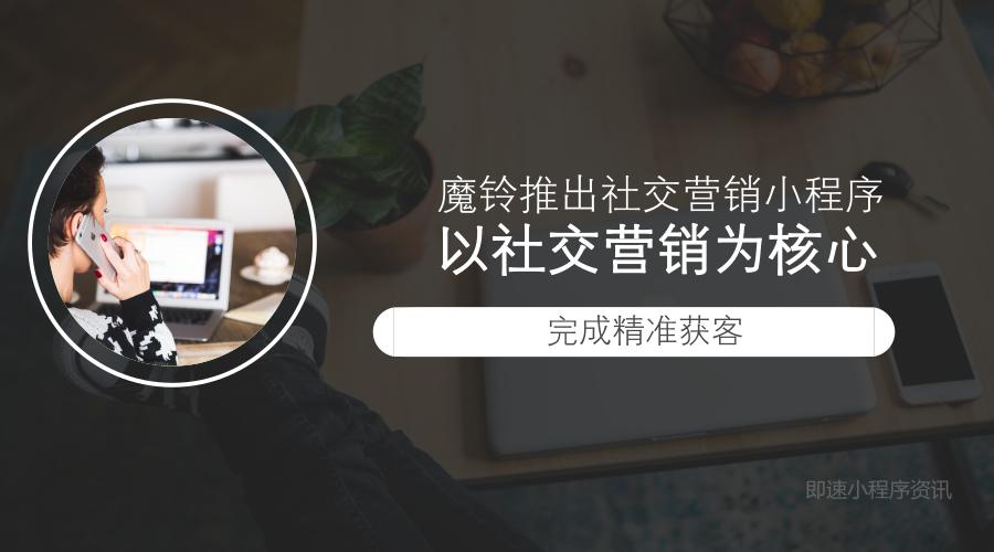魔铃推出社交营销小程序,以社交营销为核心精准获客