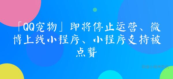 亚博-「QQ宠物」即将停止运营、微博上线小程序、小程序支持被点赞