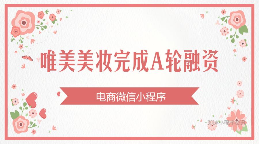 """亚博-小程序电商平台""""唯美美妆""""完成A轮融资,鼎心资本领投"""
