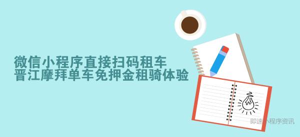 微信小程序直接扫码租车,晋江摩拜单车免押金租骑体验