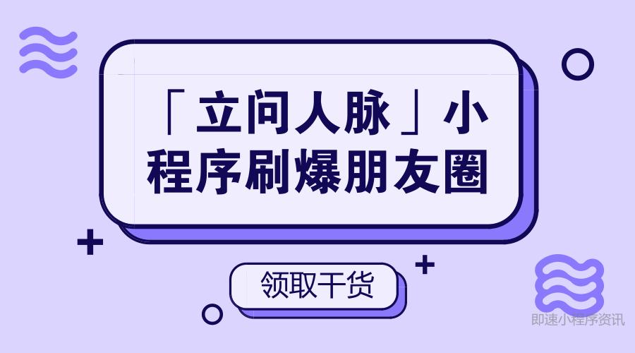 「立问人脉」微信小程序刷爆朋友圈,用户却说它沟通成本高!