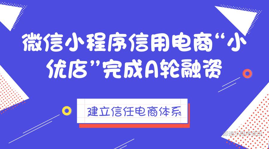 """微信小程序信用电商""""小优店""""完成A轮融资,建立信任电商体系"""