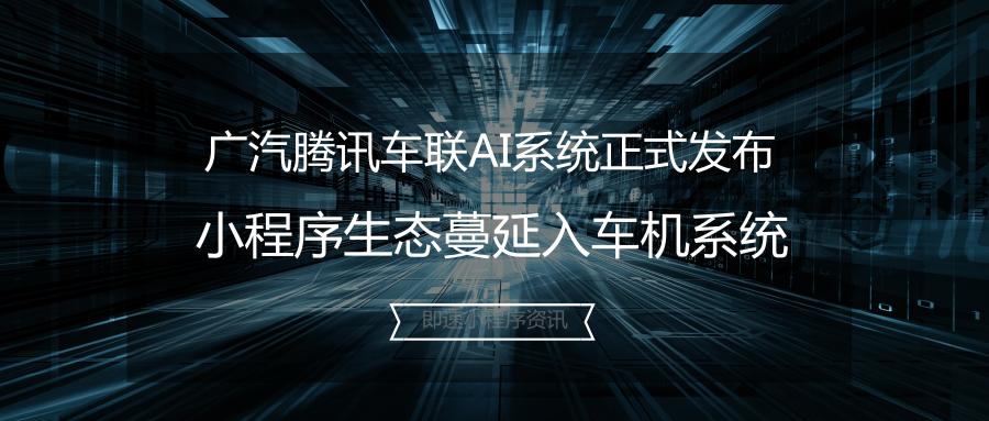 亚博-广汽腾讯车联AI系统正式发布,微信小程序生态蔓延入车机系统