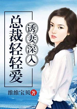《诱妻深入:总裁轻轻爱》奇热小说