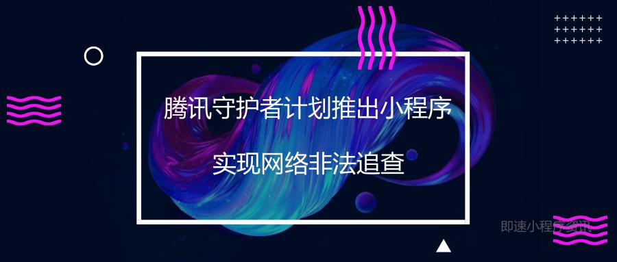 亚博-腾讯守护者计划推出小程序,实现网络非法追查