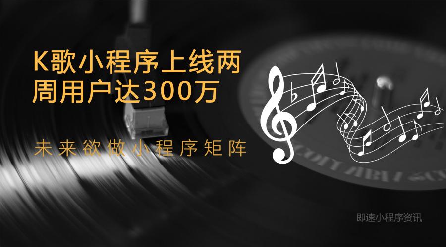 亚博-K歌小程序上线两周用户达300万,未来欲做小程序矩阵