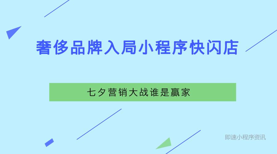 亚博-奢侈品牌入局微信小程序快闪店,七夕营销大战谁是赢家