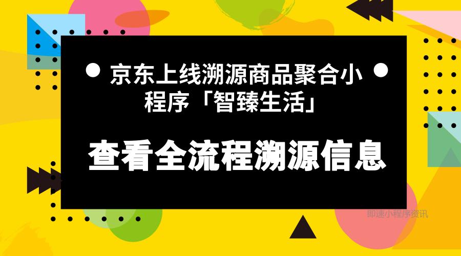 亚博-京东上线溯源商品聚合小程序「智臻生活」,查看全流程溯源信息