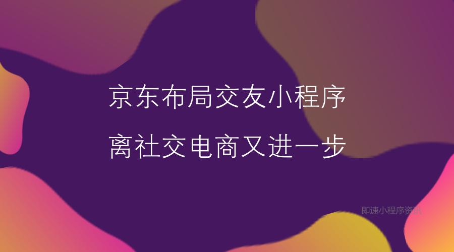 """亚博-京东布局交友小程序""""一起有局"""",离社交电商又进一步"""