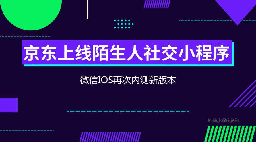 亚博-京东上线陌生人社交小程序/微信IOS再次内测新版本