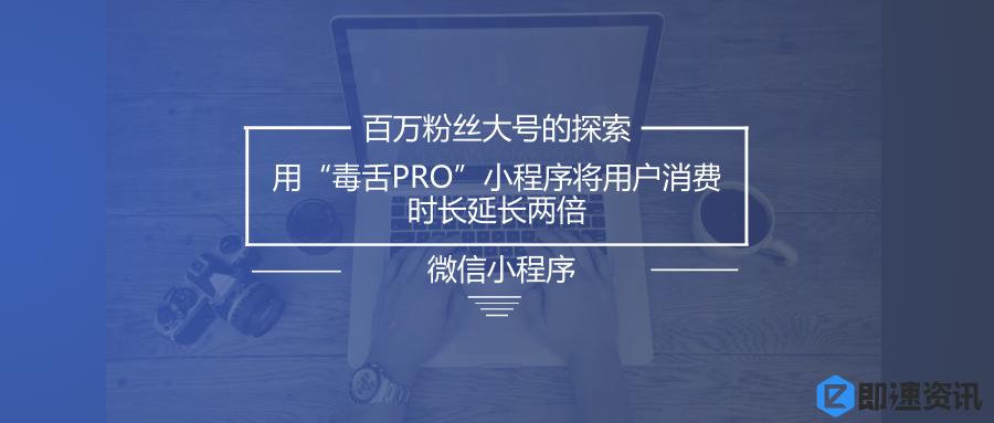 """亚博-百万粉丝大号的探索:用""""毒舌PRO""""小程序将用户消费时长延长两倍"""