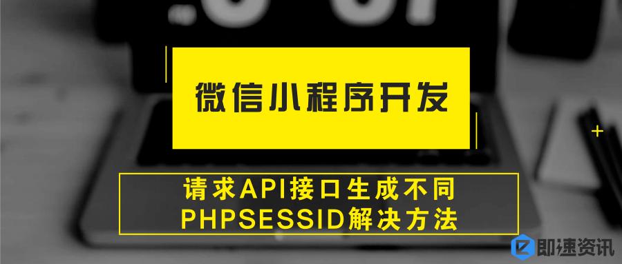 亚博-微信小程序开发中请求API接口生成不同PHPSESSID解决方法